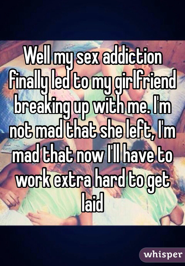 Well my sex addiction finally led to my girlfriend breaking up with me. I'm not mad that she left, I'm mad that now I'll have to work extra hard to get laid