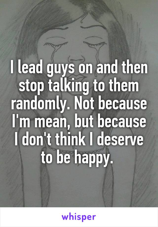 I lead guys on and then stop talking to them randomly. Not because I'm mean, but because I don't think I deserve to be happy.