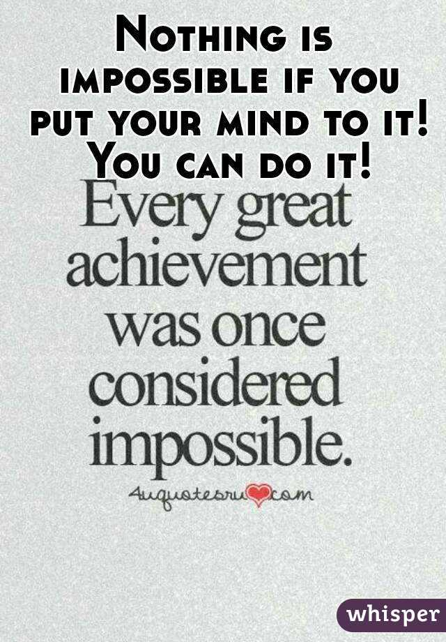Nothing is impossible if you put your mind to it! You can