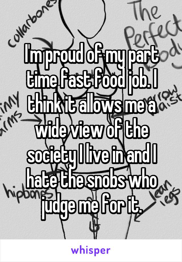 I'm proud of my part time fast food job. I think it allows me a wide view of the society I live in and I hate the snobs who judge me for it.