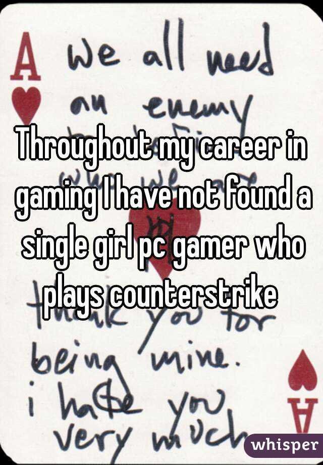 Throughout my career in gaming I have not found a single girl pc gamer who plays counterstrike