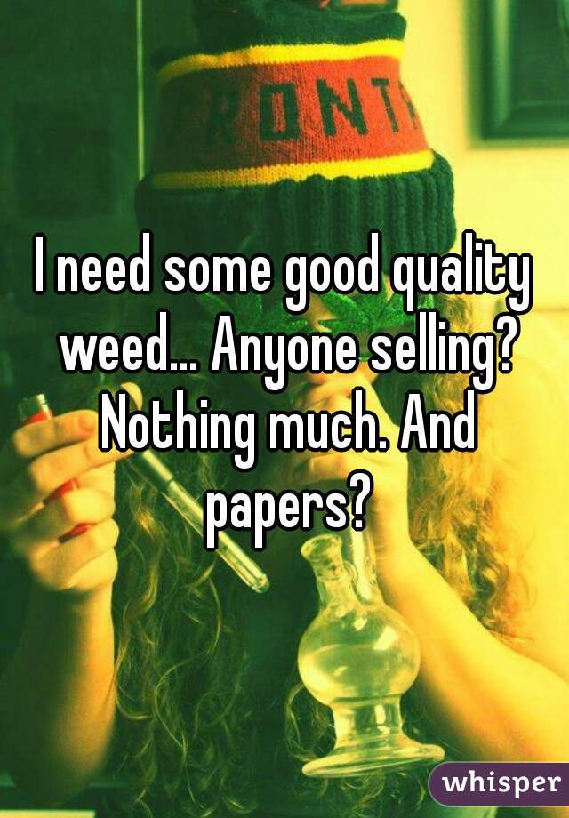 I need some good quality weed... Anyone selling? Nothing much. And papers?