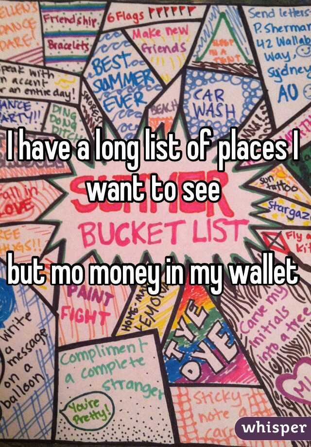 I have a long list of places I want to see  but mo money in my wallet
