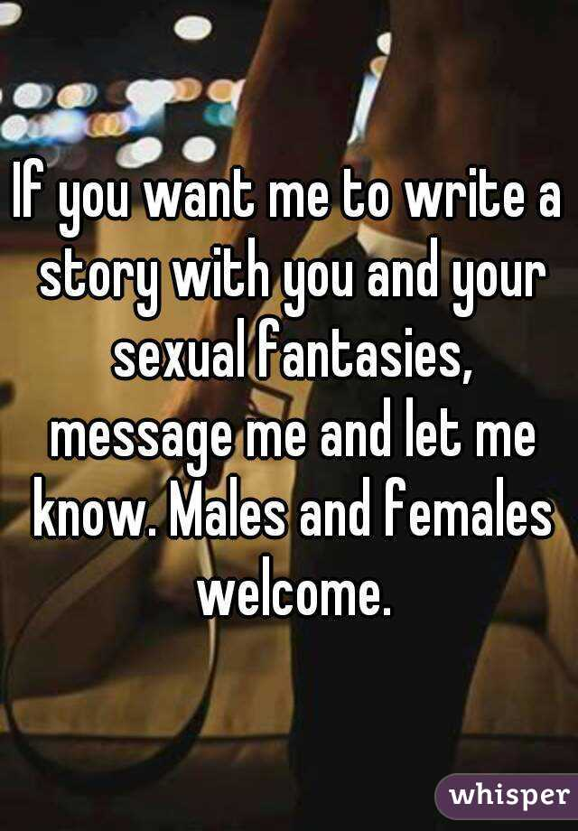 If you want me to write a story with you and your sexual fantasies, message me and let me know. Males and females welcome.
