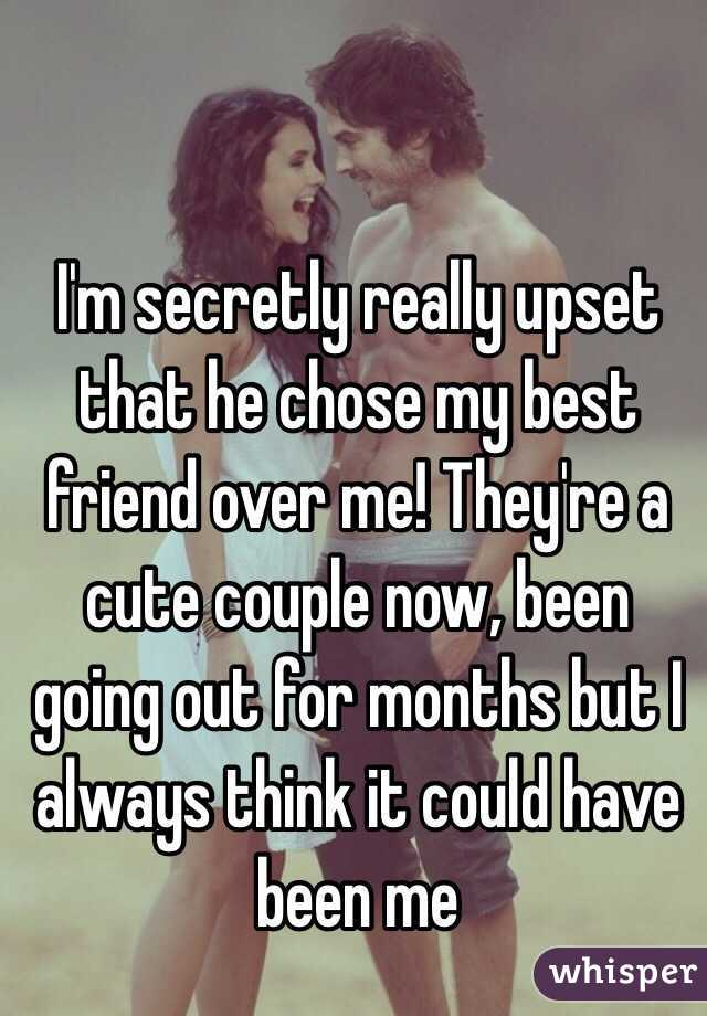 I'm secretly really upset that he chose my best friend over me! They're a cute couple now, been going out for months but I always think it could have been me