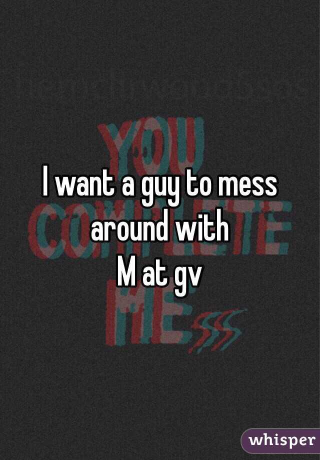 I want a guy to mess around with  M at gv