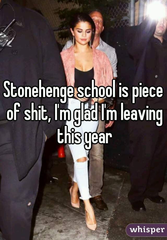 Stonehenge school is piece of shit, I'm glad I'm leaving this year