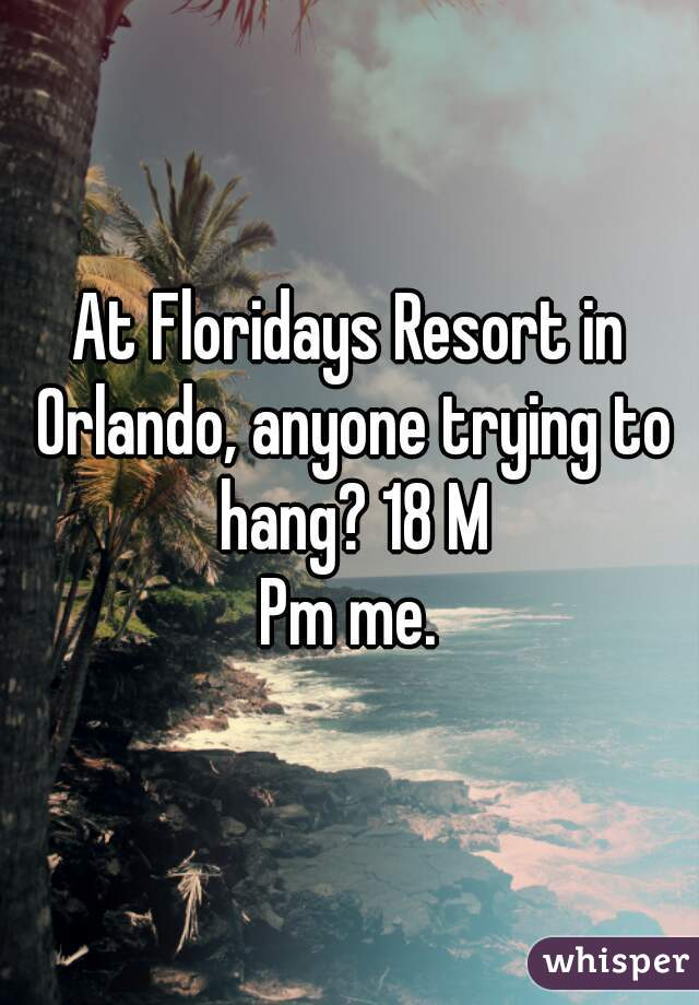 At Floridays Resort in Orlando, anyone trying to hang? 18 M Pm me.