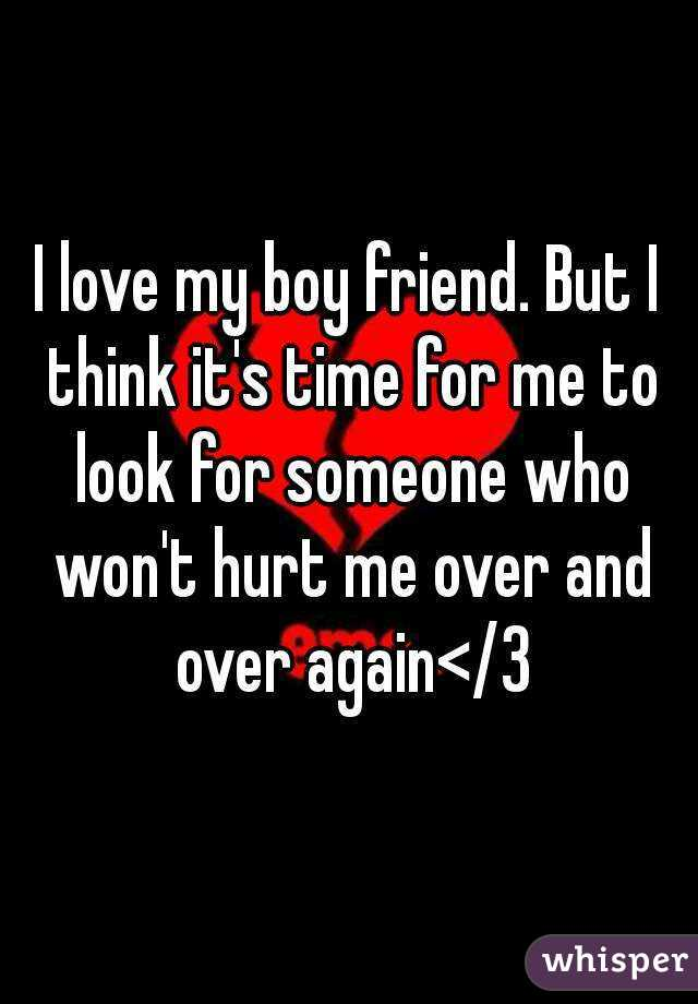 I love my boy friend. But I think it's time for me to look for someone who won't hurt me over and over again</3