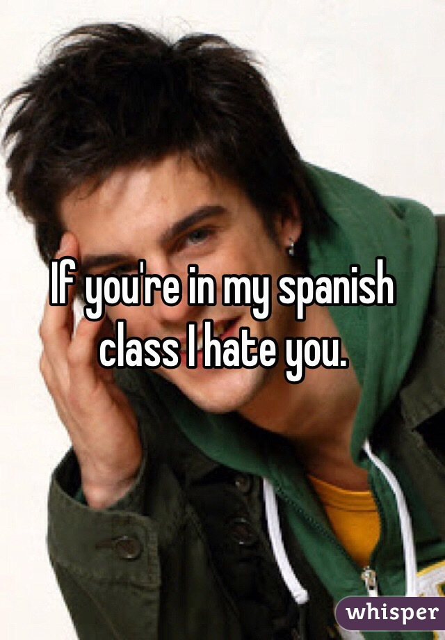 If you're in my spanish class I hate you.