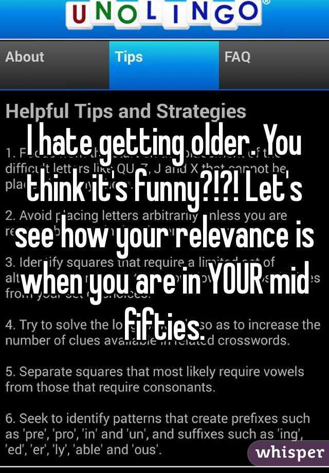 I hate getting older. You think it's funny?!?! Let's see how your relevance is when you are in YOUR mid fifties.