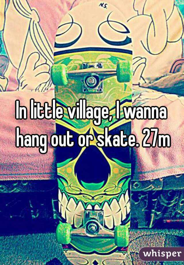 In little village, I wanna hang out or skate. 27m