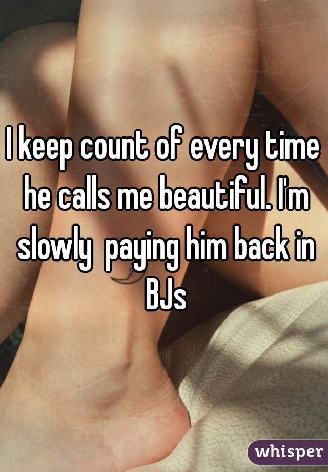 I keep count of every time he calls me beautiful. I'm slowly  paying him back in BJs
