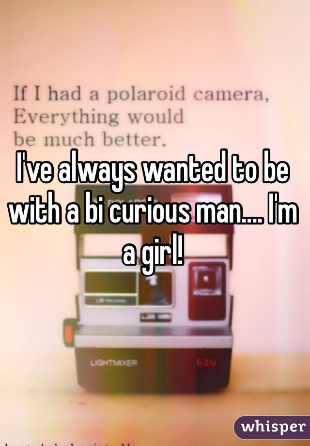 I've always wanted to be with a bi curious man.... I'm a girl!