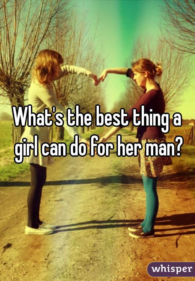 What's the best thing a girl can do for her man?