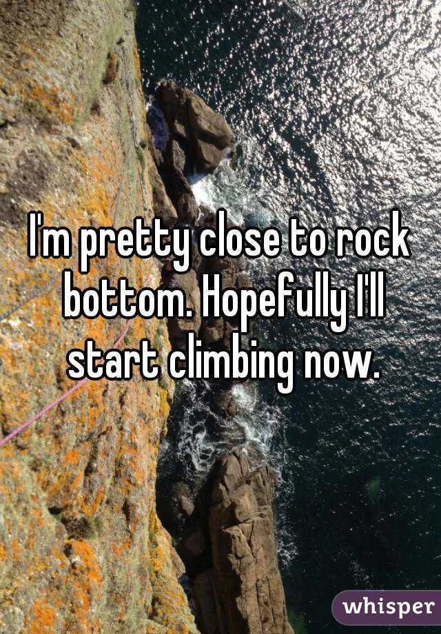 I'm pretty close to rock bottom. Hopefully I'll start climbing now.