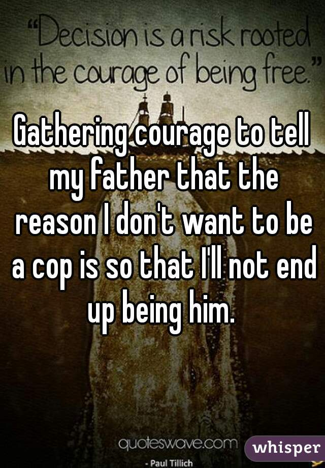 Gathering courage to tell my father that the reason I don't want to be a cop is so that I'll not end up being him.