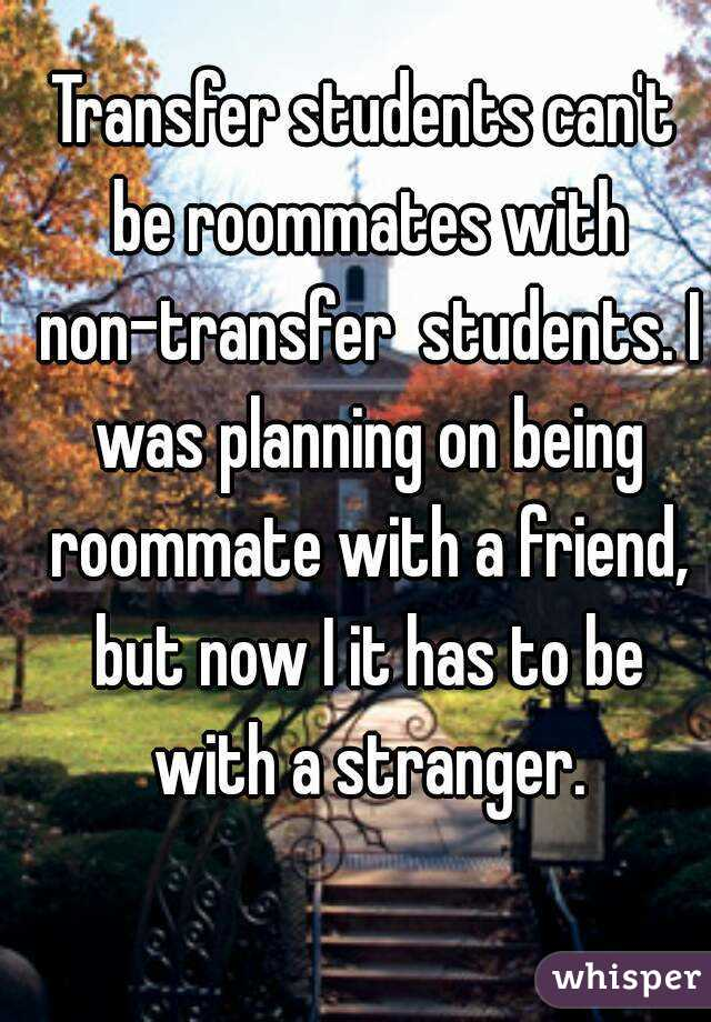 Transfer students can't be roommates with non-transfer  students. I was planning on being roommate with a friend, but now I it has to be with a stranger.