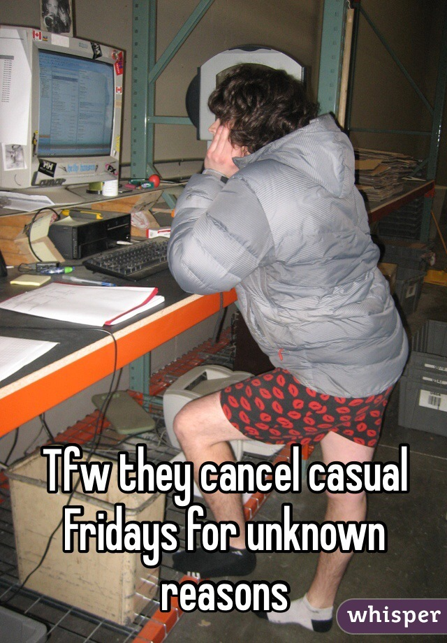 Tfw they cancel casual Fridays for unknown reasons