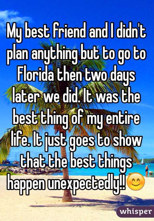 My best friend and I didn't plan anything but to go to Florida then two days later we did. It was the best thing of my entire life. It just goes to show that the best things happen unexpectedly!!😊
