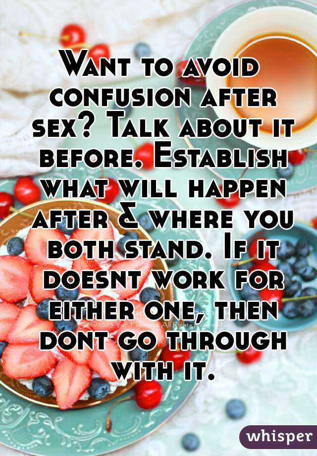 Want to avoid confusion after sex? Talk about it before. Establish what will happen after & where you both stand. If it doesnt work for either one, then dont go through with it.