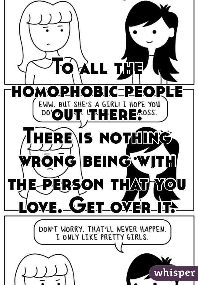 To all the homophobic people out there:  There is nothing wrong being with the person that you love. Get over it.