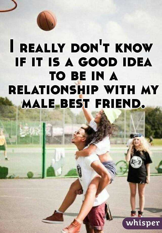 I really don't know if it is a good idea to be in a relationship with my male best friend.