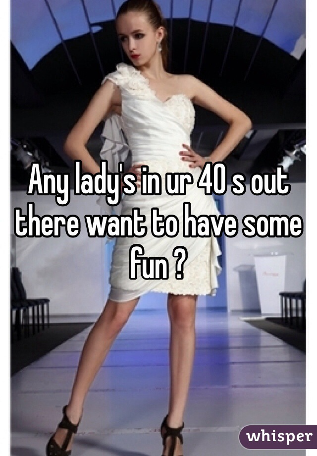 Any lady's in ur 40 s out there want to have some fun ?