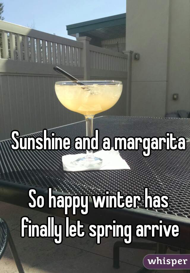 Sunshine and a margarita  So happy winter has finally let spring arrive