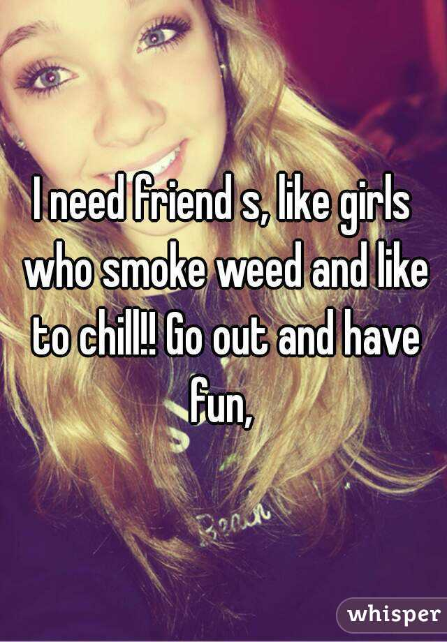I need friend s, like girls who smoke weed and like to chill!! Go out and have fun,