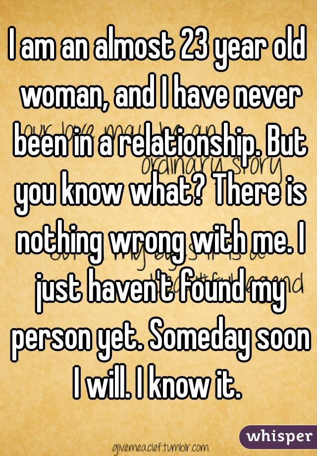 I am an almost 23 year old woman, and I have never been in a relationship. But you know what? There is nothing wrong with me. I just haven't found my person yet. Someday soon I will. I know it.
