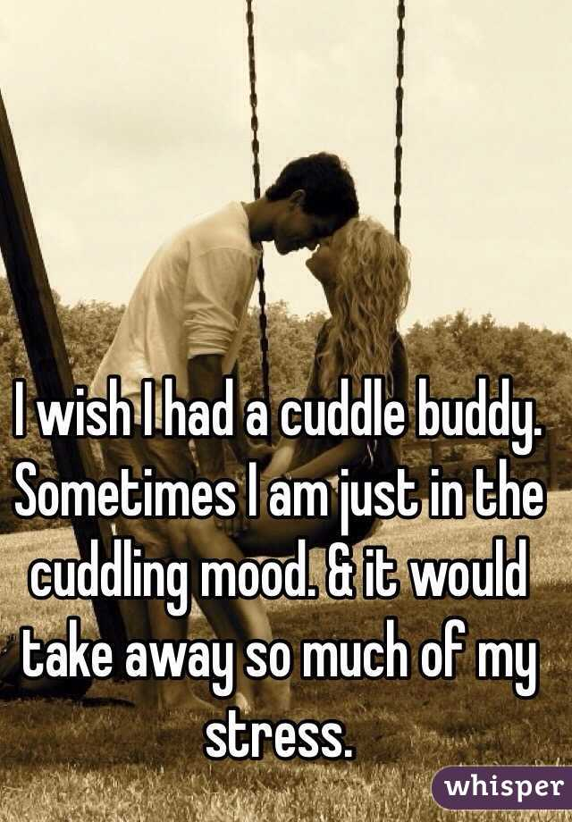 I wish I had a cuddle buddy. Sometimes I am just in the cuddling mood. & it would take away so much of my stress.