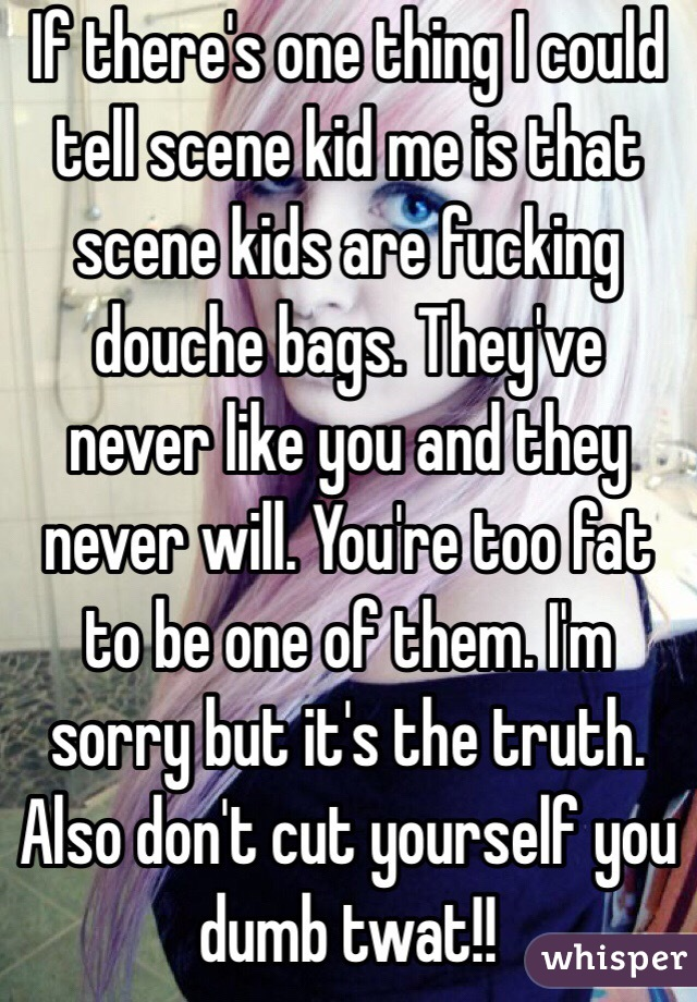 If there's one thing I could tell scene kid me is that scene kids are fucking douche bags. They've never like you and they never will. You're too fat to be one of them. I'm sorry but it's the truth. Also don't cut yourself you dumb twat!!