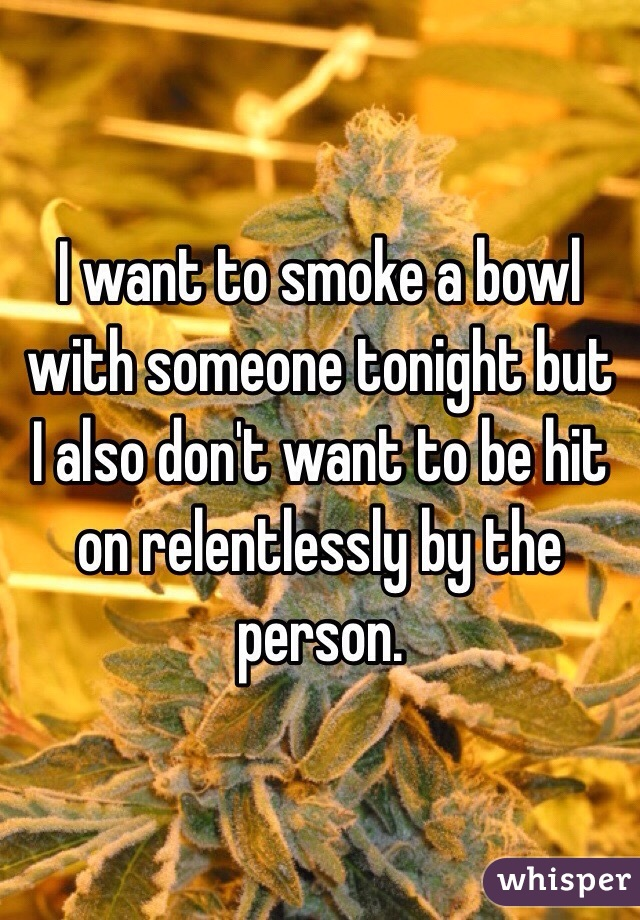 I want to smoke a bowl with someone tonight but I also don't want to be hit on relentlessly by the person.