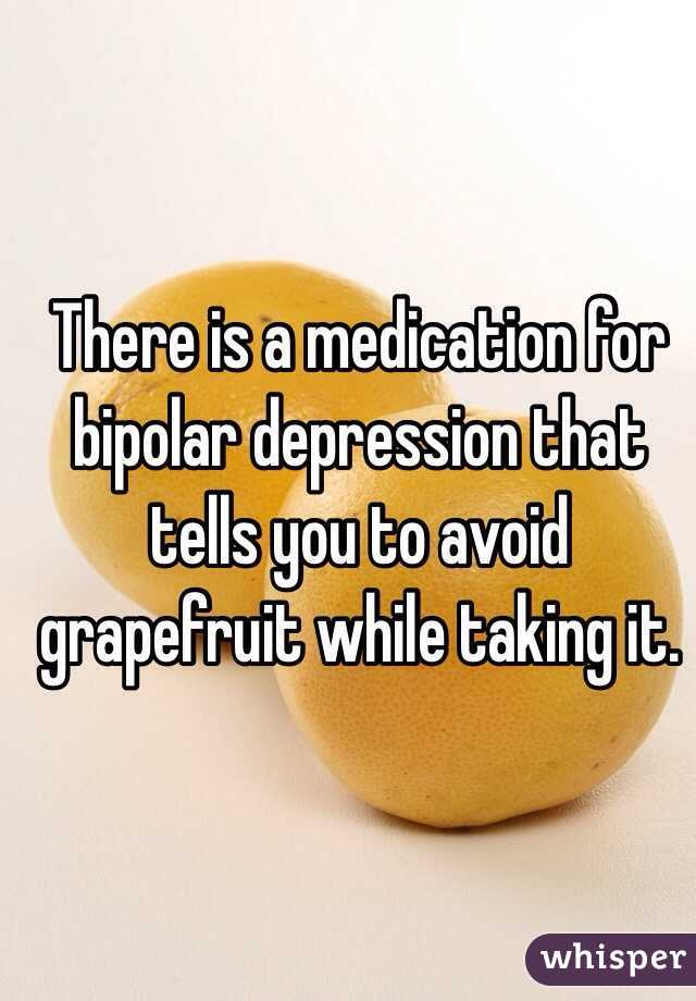 There is a medication for bipolar depression that tells you to avoid grapefruit while taking it.