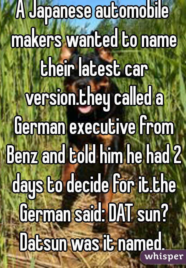 A Japanese automobile makers wanted to name their latest car version.they called a German executive from Benz and told him he had 2 days to decide for it.the German said: DAT sun? Datsun was it named.