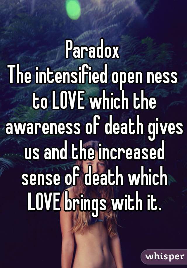 Paradox The intensified open ness to LOVE which the awareness of death gives us and the increased sense of death which LOVE brings with it.