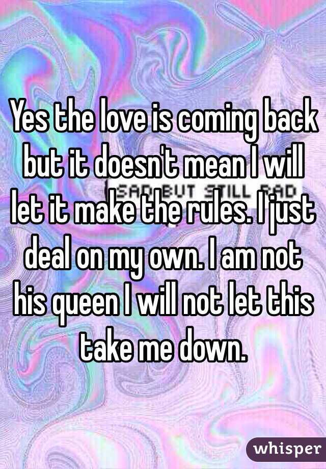 Yes the love is coming back but it doesn't mean I will let it make the rules. I just deal on my own. I am not his queen I will not let this take me down.