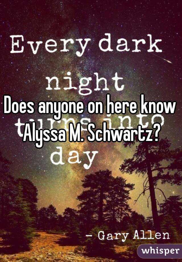 Does anyone on here know Alyssa M. Schwartz?