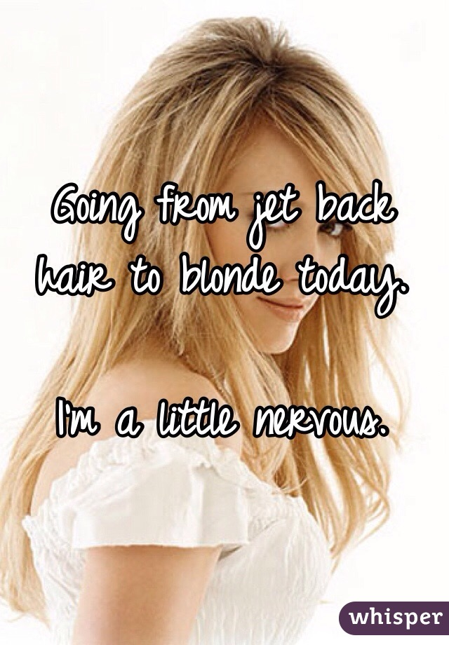 Going from jet back hair to blonde today.   I'm a little nervous.