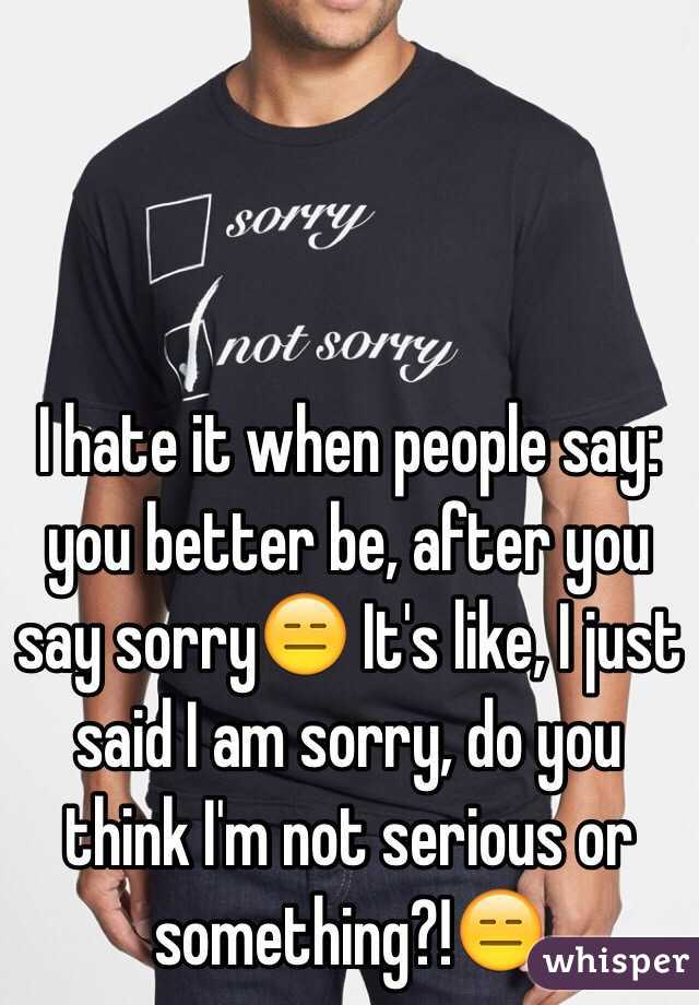 I hate it when people say: you better be, after you say sorry😑 It's like, I just said I am sorry, do you think I'm not serious or something?!😑