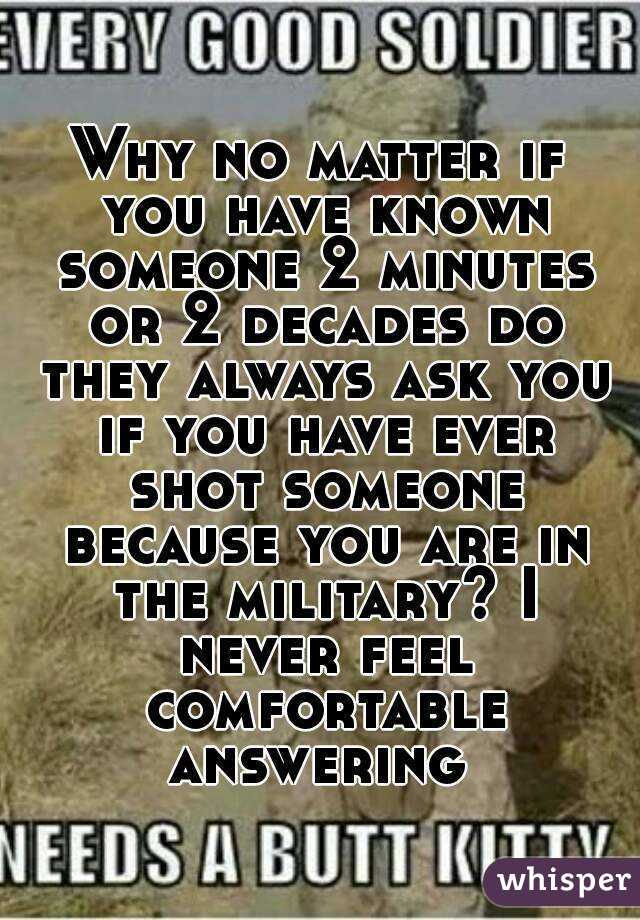 Why no matter if you have known someone 2 minutes or 2 decades do they always ask you if you have ever shot someone because you are in the military? I never feel comfortable answering