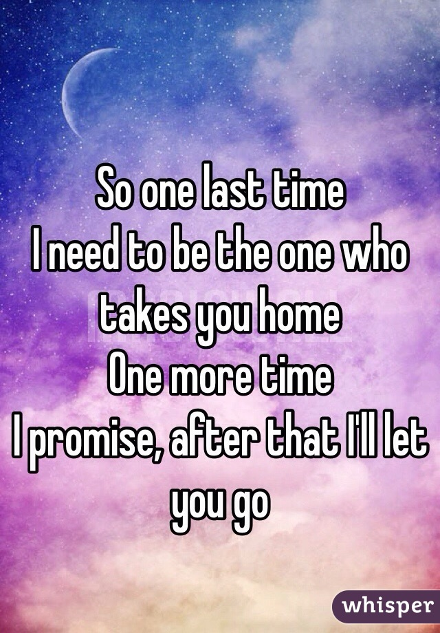 So one last time I need to be the one who takes you home One more time I promise, after that I'll let you go