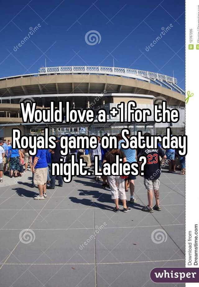 Would love a +1 for the Royals game on Saturday night. Ladies?
