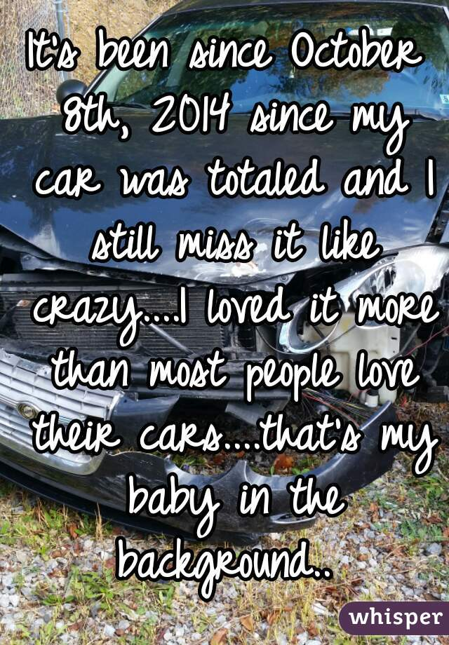 It's been since October 8th, 2014 since my car was totaled and I still miss it like crazy....I loved it more than most people love their cars....that's my baby in the background..