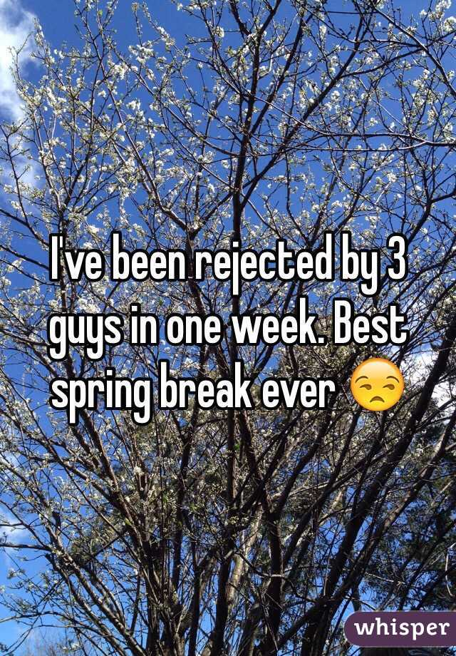 I've been rejected by 3 guys in one week. Best spring break ever 😒
