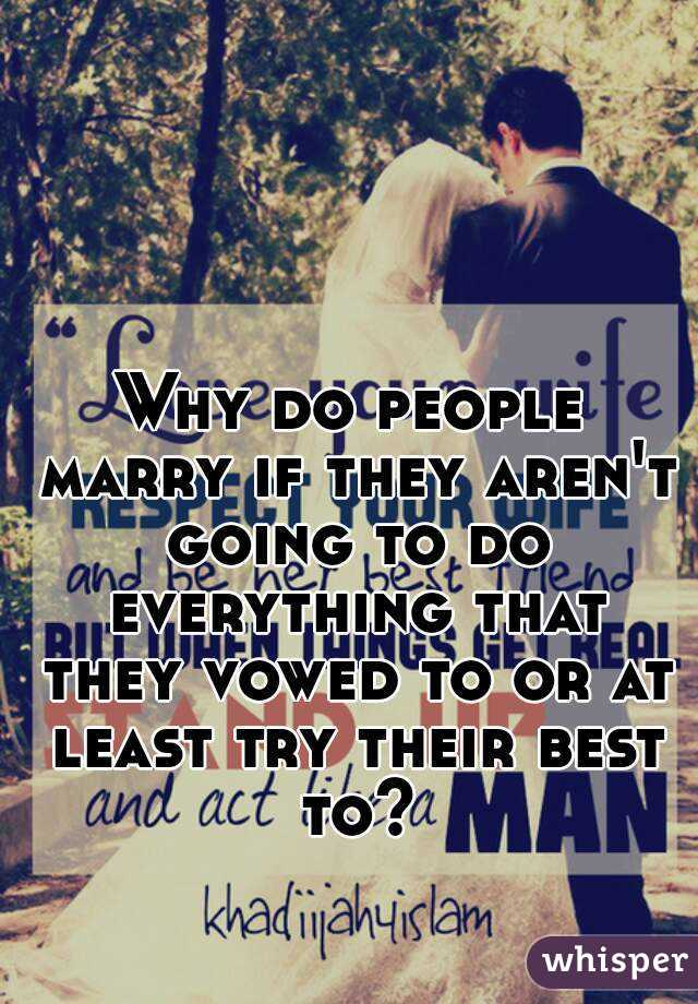 Why do people marry if they aren't going to do everything that they vowed to or at least try their best to?