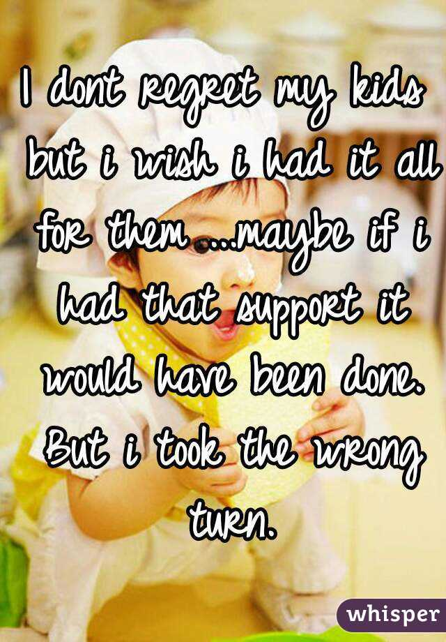I dont regret my kids but i wish i had it all for them ...maybe if i had that support it would have been done. But i took the wrong turn.