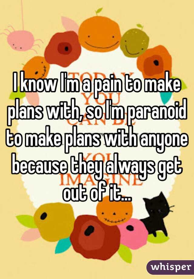 I know I'm a pain to make plans with, so I'm paranoid to make plans with anyone because they always get out of it...