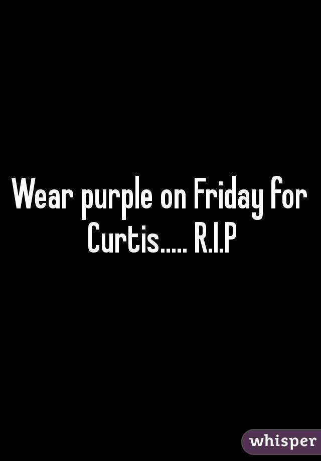 Wear purple on Friday for Curtis..... R.I.P